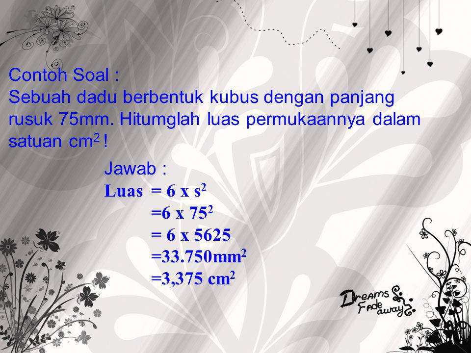 Contoh Soal : Sebuah dadu berbentuk kubus dengan panjang rusuk 75mm. Hitumglah luas permukaannya dalam satuan cm2 !