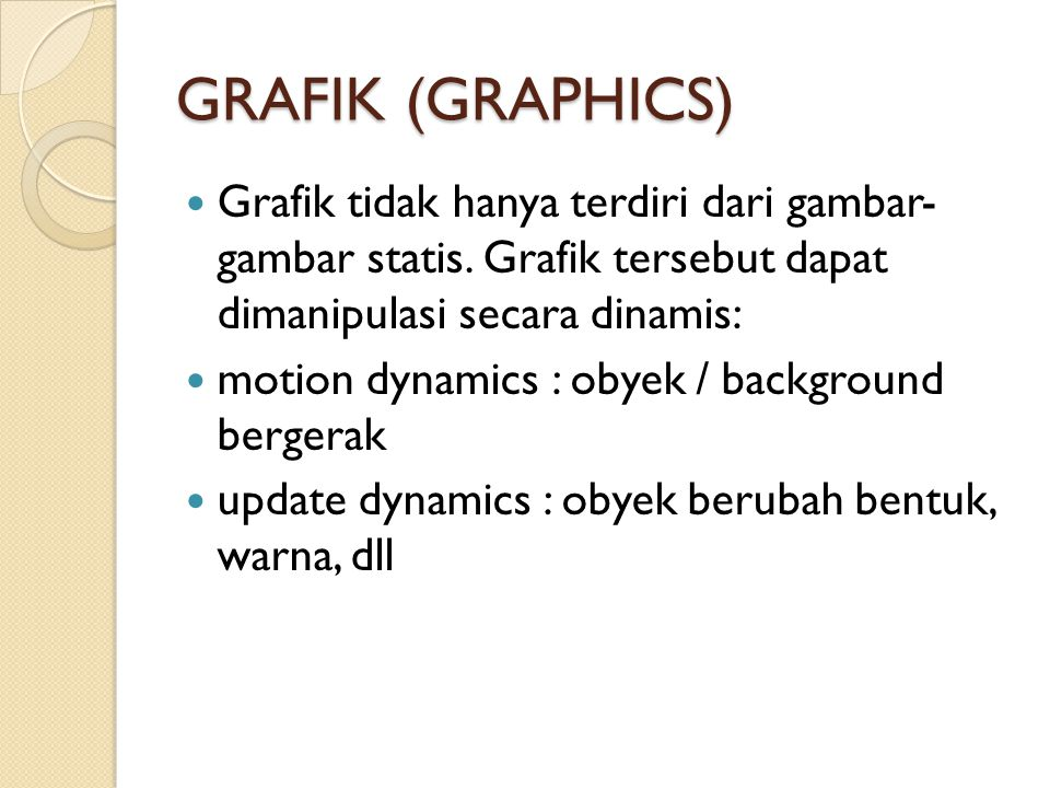 GRAFIK (GRAPHICS) Grafik tidak hanya terdiri dari gambar- gambar statis. Grafik tersebut dapat dimanipulasi secara dinamis: