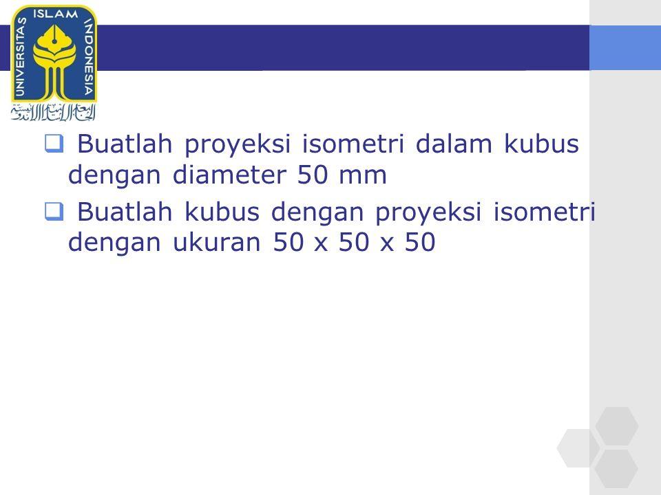 Buatlah proyeksi isometri dalam kubus dengan diameter 50 mm
