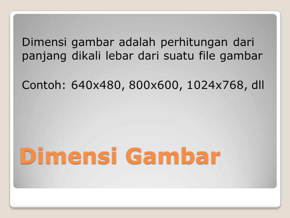 Dimensi gambar adalah perhitungan dari panjang dikali lebar dari suatu file gambar Contoh: 640x480, 800x600, 1024x768, dll