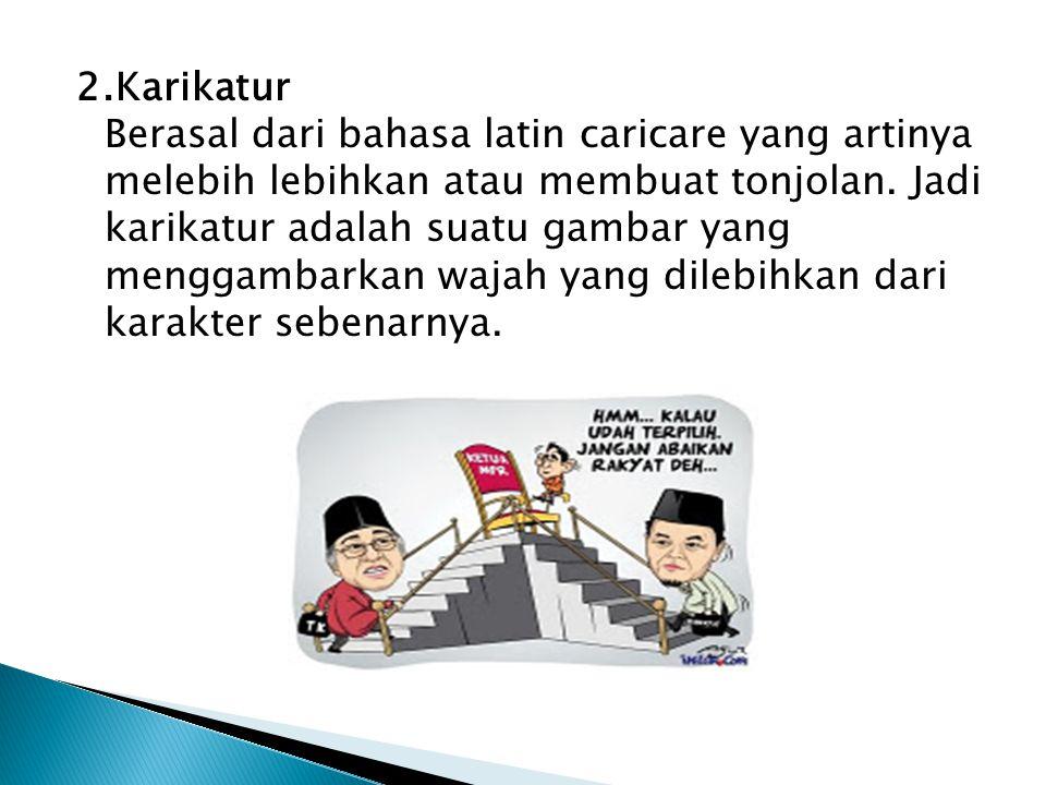 2.Karikatur Berasal dari bahasa latin caricare yang artinya melebih lebihkan atau membuat tonjolan.