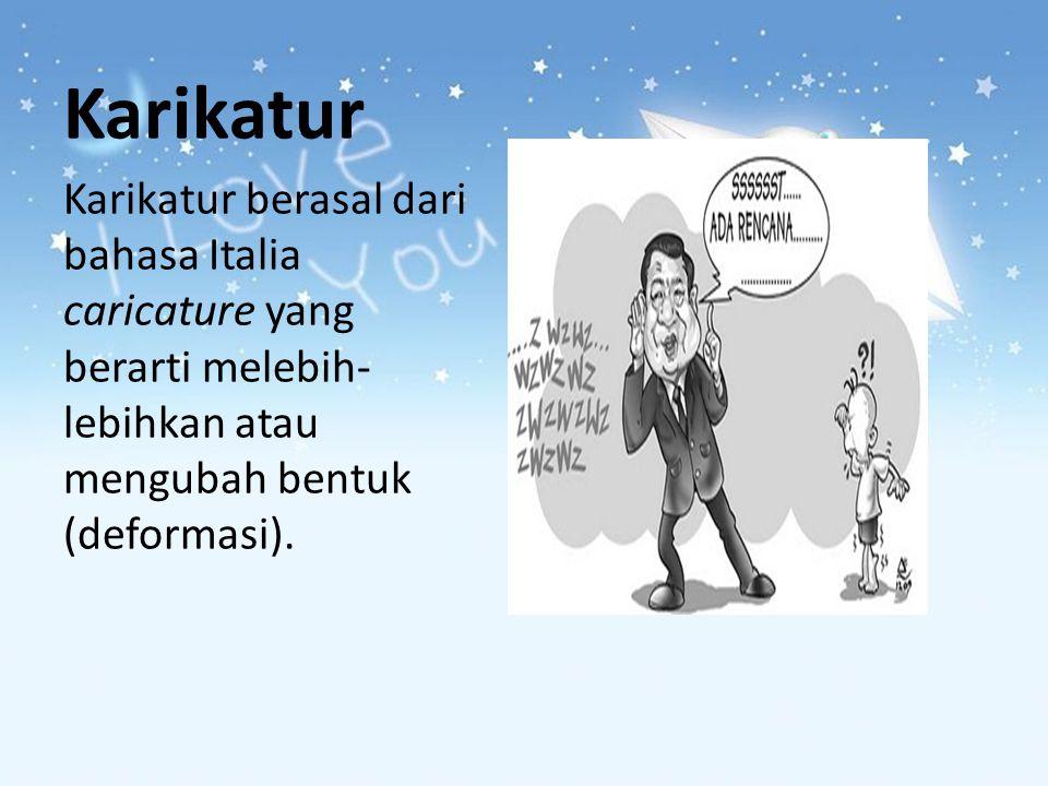Karikatur Karikatur berasal dari bahasa Italia caricature yang berarti melebih-lebihkan atau mengubah bentuk (deformasi).