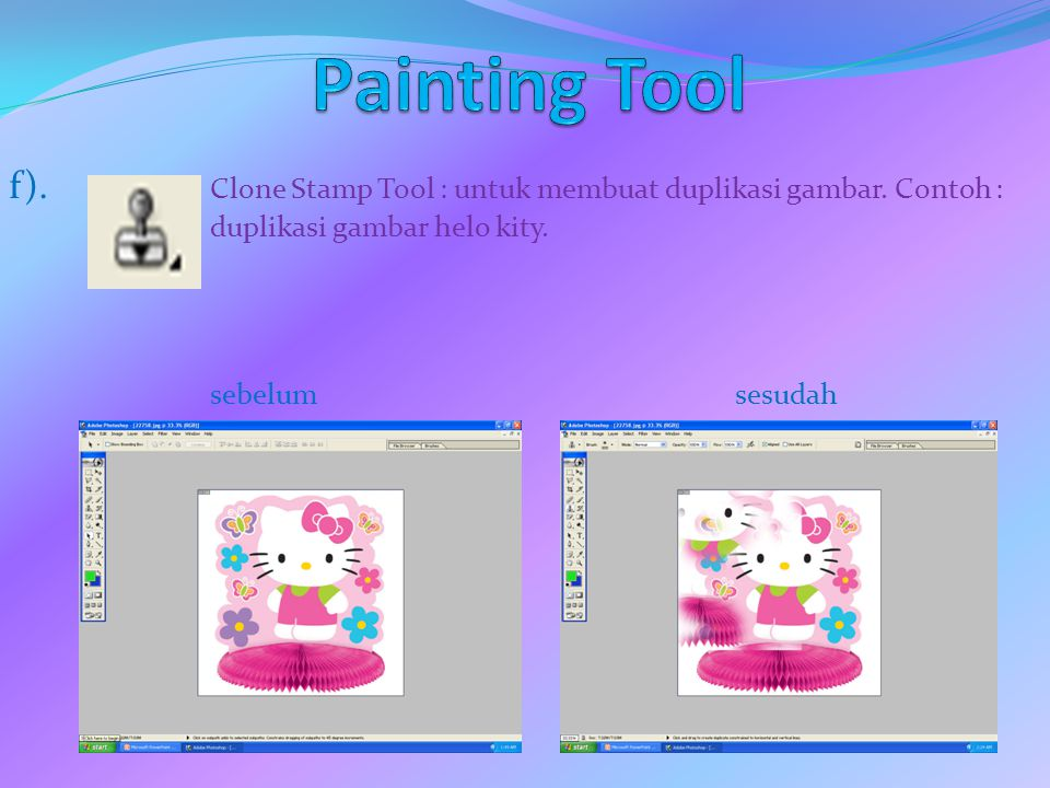 Painting Tool f). Clone Stamp Tool : untuk membuat duplikasi gambar. Contoh : duplikasi gambar helo kity.