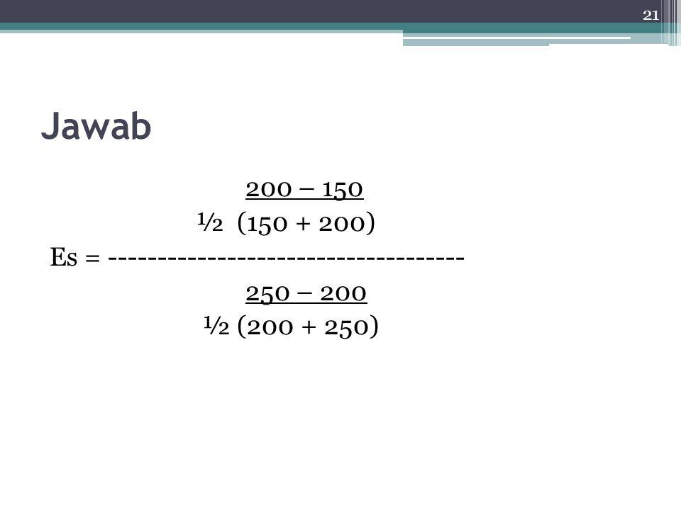 Jawab 200 – 150 ½ (150 + 200) Es = ------------------------------------ 250 – 200 ½ (200 + 250)