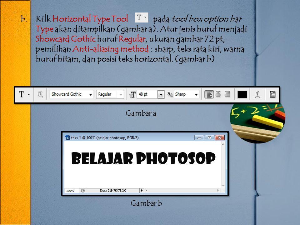 Kilk Horizontal Type Tool pada tool box option bar Type akan ditampilkan (gambar a). Atur jenis huruf menjadi Showcard Gothic huruf Regular, ukuran gambar 72 pt, pemilihan Anti-aliasing method : sharp, teks rata kiri, warna huruf hitam, dan posisi teks horizontal. (gambar b)