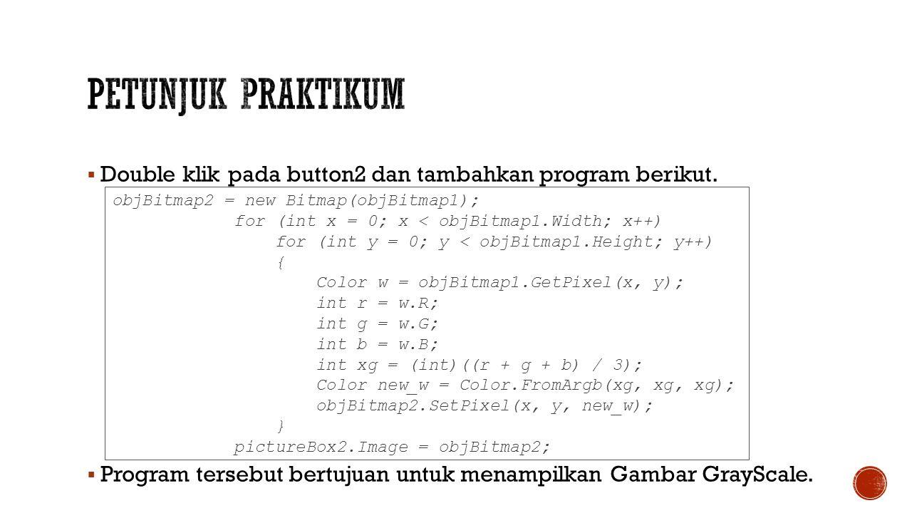 Petunjuk Praktikum Double klik pada button2 dan tambahkan program berikut. Program tersebut bertujuan untuk menampilkan Gambar GrayScale.