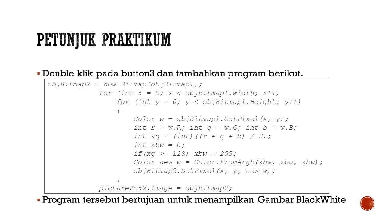 Petunjuk Praktikum Double klik pada button3 dan tambahkan program berikut. Program tersebut bertujuan untuk menampilkan Gambar BlackWhite.