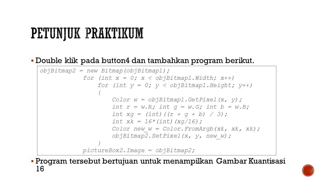 Petunjuk Praktikum Double klik pada button4 dan tambahkan program berikut. Program tersebut bertujuan untuk menampilkan Gambar Kuantisasi 16.