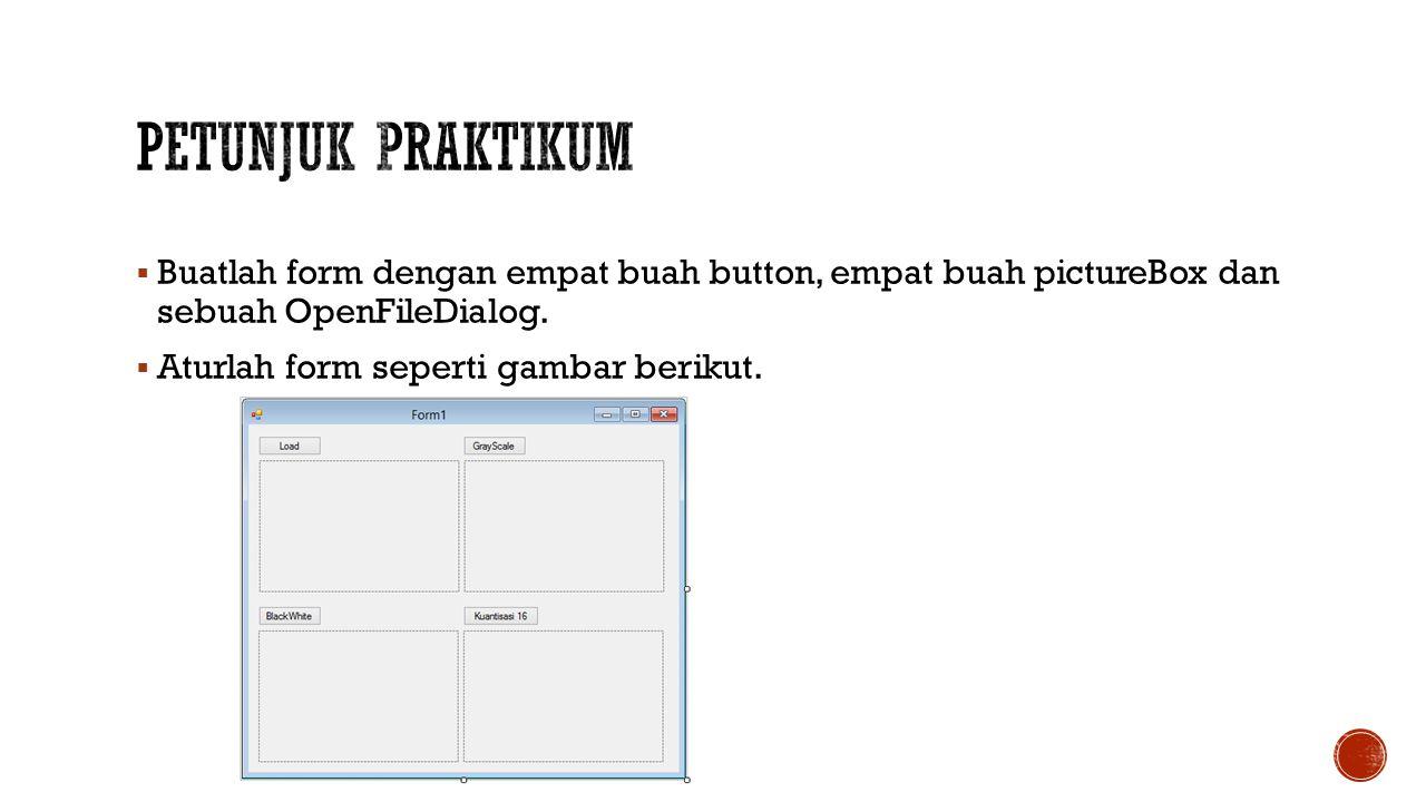 Petunjuk Praktikum Buatlah form dengan empat buah button, empat buah pictureBox dan sebuah OpenFileDialog.