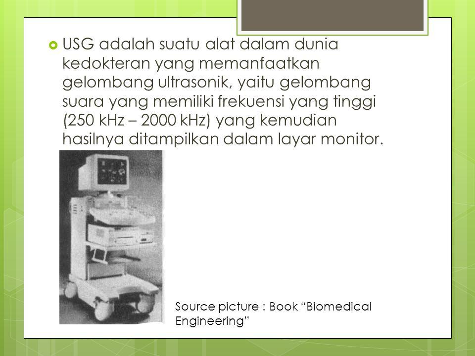 USG adalah suatu alat dalam dunia kedokteran yang memanfaatkan gelombang ultrasonik, yaitu gelombang suara yang memiliki frekuensi yang tinggi (250 kHz – 2000 kHz) yang kemudian hasilnya ditampilkan dalam layar monitor.