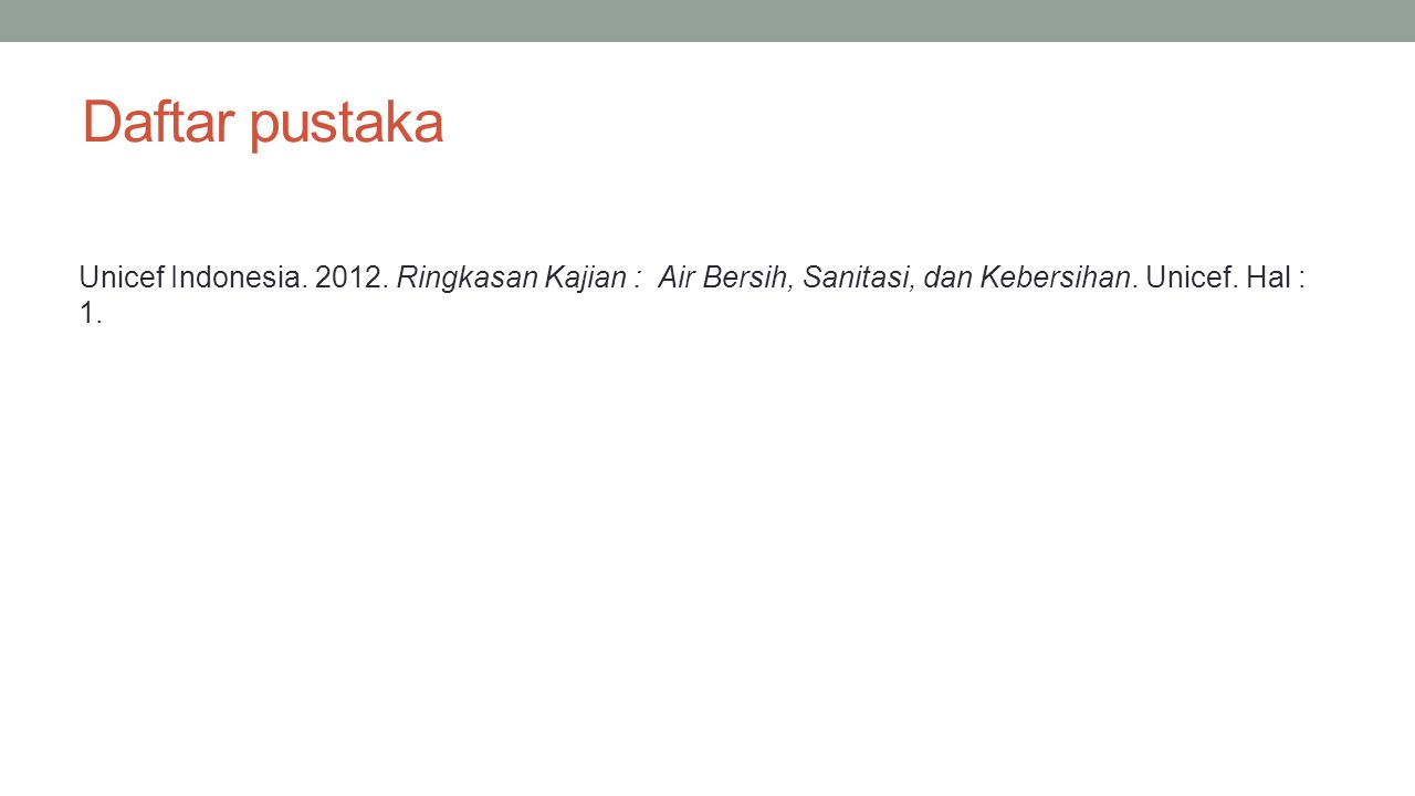 Daftar pustaka Unicef Indonesia. 2012. Ringkasan Kajian : Air Bersih, Sanitasi, dan Kebersihan.