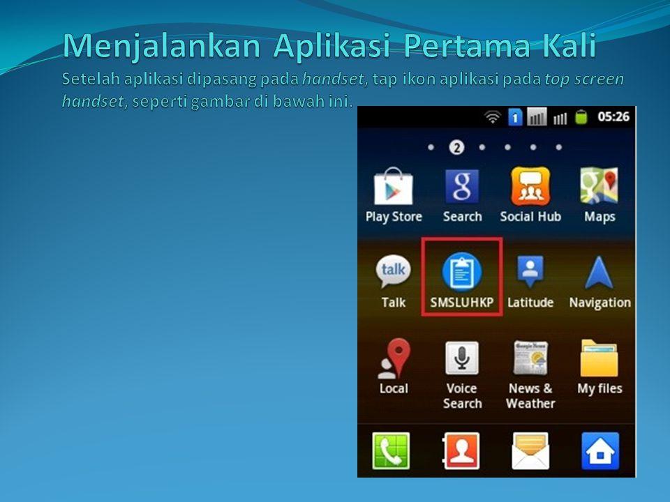 Menjalankan Aplikasi Pertama Kali Setelah aplikasi dipasang pada handset, tap ikon aplikasi pada top screen handset, seperti gambar di bawah ini.