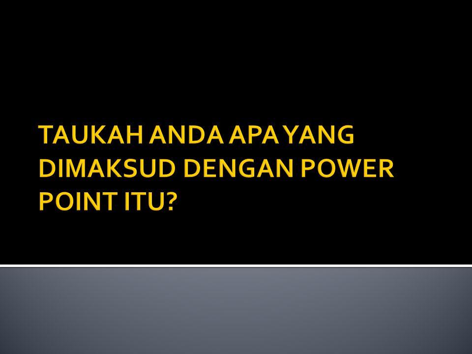 TAUKAH ANDA APA YANG DIMAKSUD DENGAN POWER POINT ITU