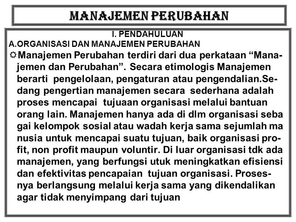 MANAJEMEN PERUBAHAN I. PENDAHULUAN. A.ORGANISASI DAN MANAJEMEN PERUBAHAN. Manajemen Perubahan terdiri dari dua perkataan Mana-