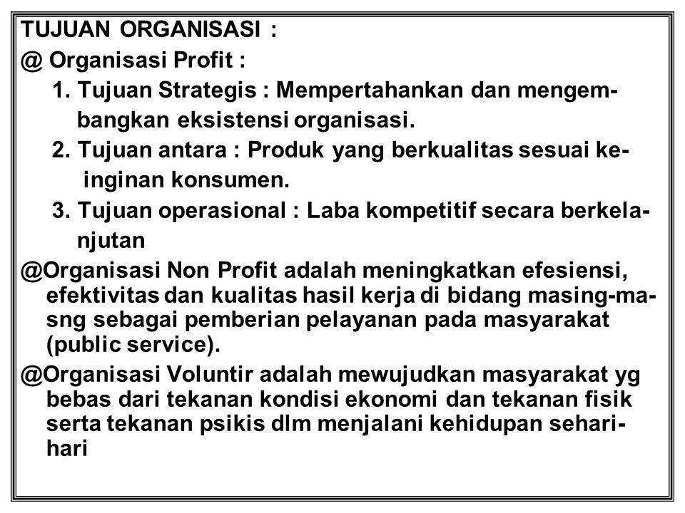 TUJUAN ORGANISASI : @ Organisasi Profit : 1. Tujuan Strategis : Mempertahankan dan mengem- bangkan eksistensi organisasi.