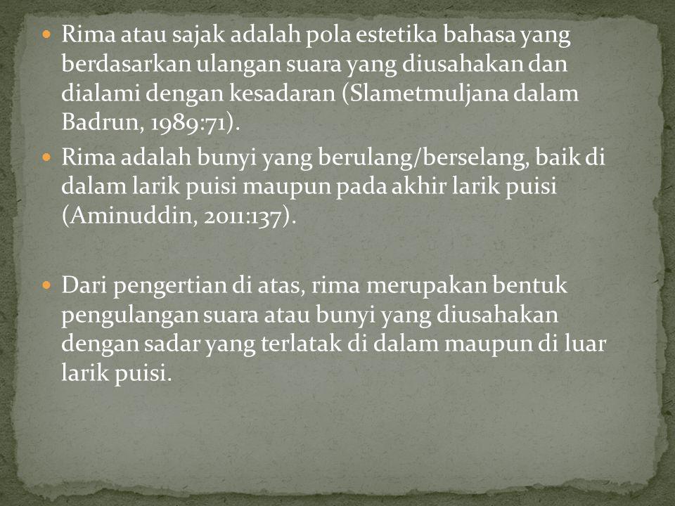 Rima atau sajak adalah pola estetika bahasa yang berdasarkan ulangan suara yang diusahakan dan dialami dengan kesadaran (Slametmuljana dalam Badrun, 1989:71).