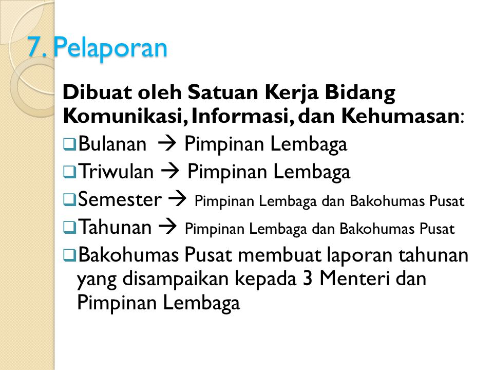 7. Pelaporan Dibuat oleh Satuan Kerja Bidang Komunikasi, Informasi, dan Kehumasan: Bulanan  Pimpinan Lembaga.