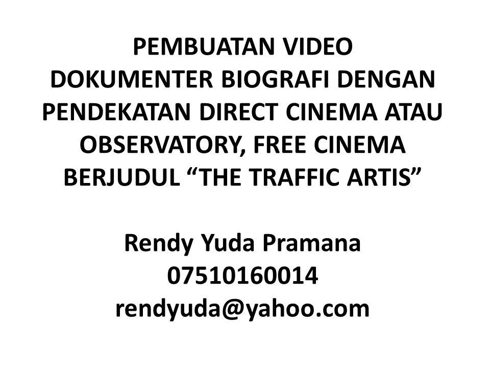 PEMBUATAN VIDEO DOKUMENTER BIOGRAFI DENGAN PENDEKATAN DIRECT CINEMA ATAU OBSERVATORY, FREE CINEMA BERJUDUL THE TRAFFIC ARTIS Rendy Yuda Pramana 07510160014 rendyuda@yahoo.com