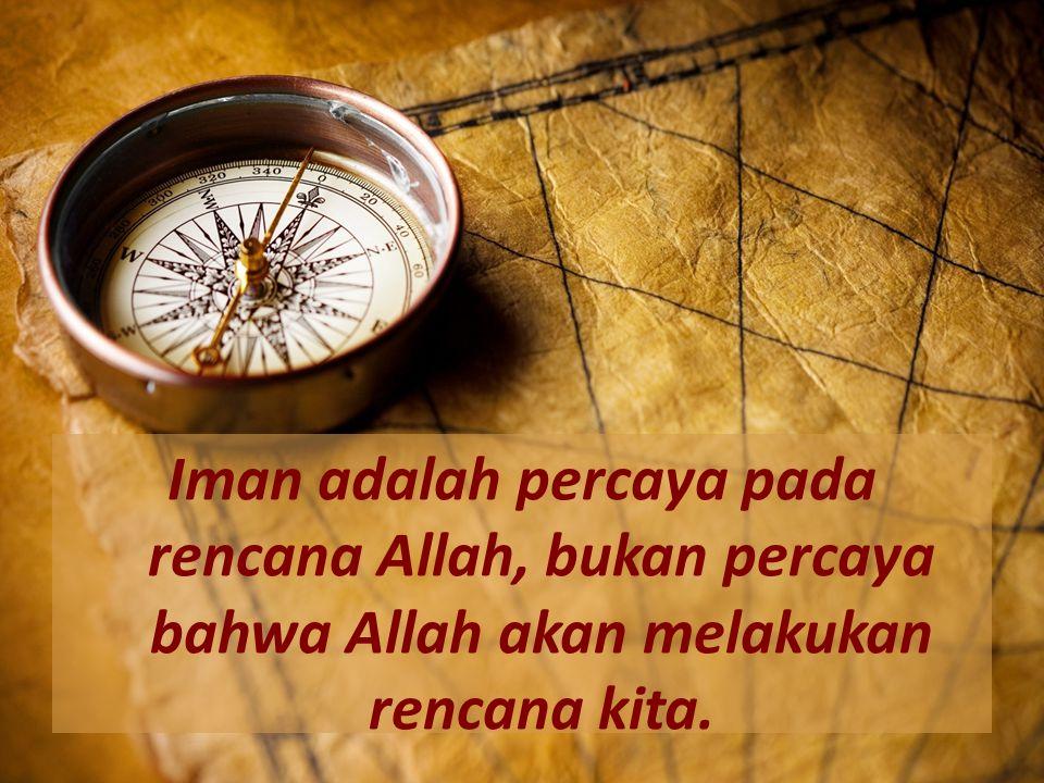 Iman adalah percaya pada rencana Allah, bukan percaya bahwa Allah akan melakukan rencana kita.
