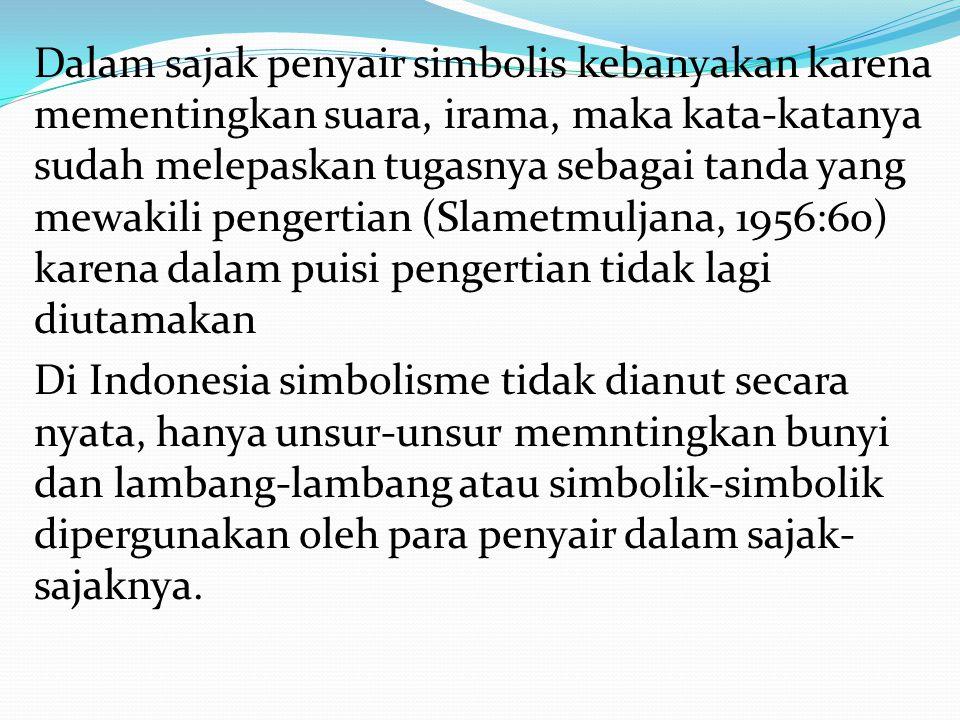 Dalam sajak penyair simbolis kebanyakan karena mementingkan suara, irama, maka kata-katanya sudah melepaskan tugasnya sebagai tanda yang mewakili pengertian (Slametmuljana, 1956:60) karena dalam puisi pengertian tidak lagi diutamakan Di Indonesia simbolisme tidak dianut secara nyata, hanya unsur-unsur memntingkan bunyi dan lambang-lambang atau simbolik-simbolik dipergunakan oleh para penyair dalam sajak-sajaknya.