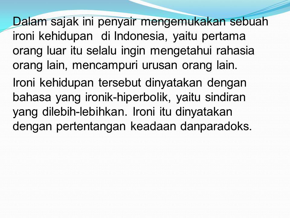 Dalam sajak ini penyair mengemukakan sebuah ironi kehidupan di Indonesia, yaitu pertama orang luar itu selalu ingin mengetahui rahasia orang lain, mencampuri urusan orang lain.