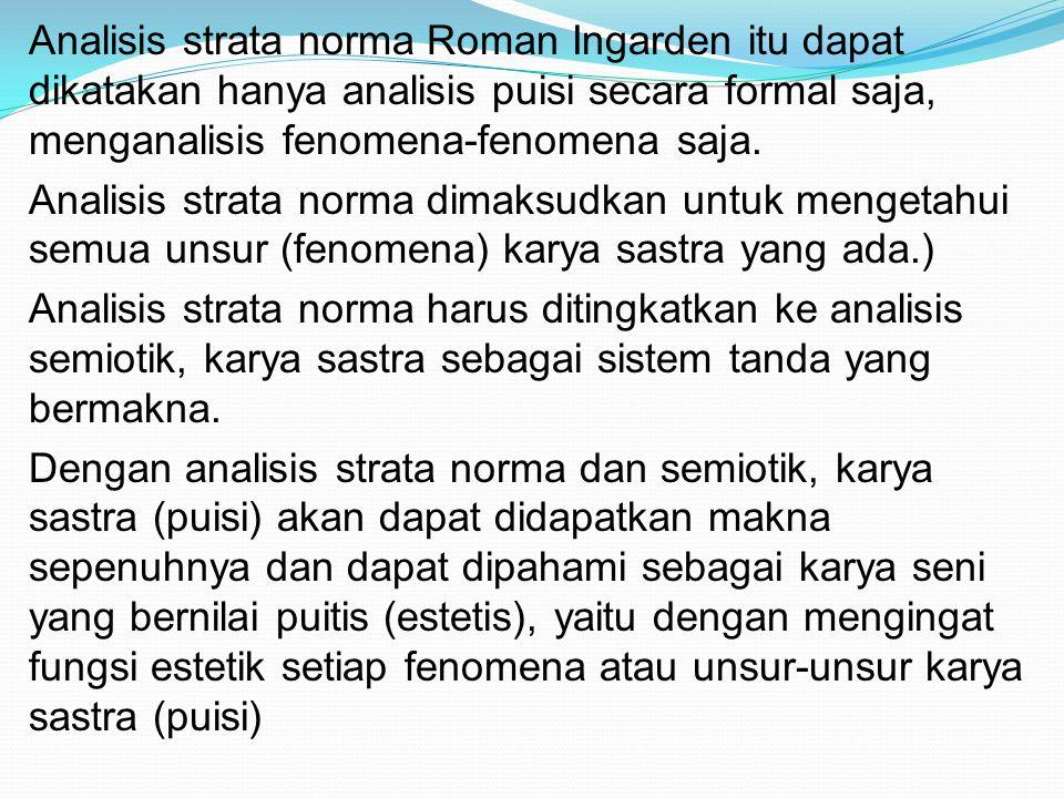 Analisis strata norma Roman Ingarden itu dapat dikatakan hanya analisis puisi secara formal saja, menganalisis fenomena-fenomena saja.