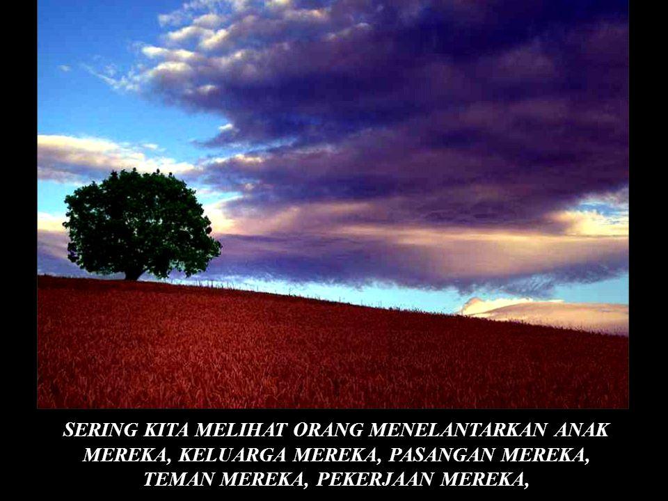 © SERING KITA MELIHAT ORANG MENELANTARKAN ANAK MEREKA, KELUARGA MEREKA, PASANGAN MEREKA, TEMAN MEREKA, PEKERJAAN MEREKA,