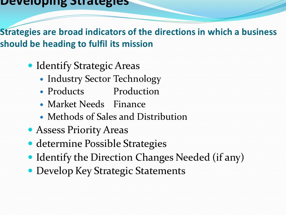 Developing Strategies Strategies are broad indicators of the directions in which a business should be heading to fulfil its mission