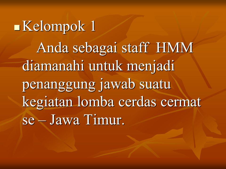 Kelompok 1 Anda sebagai staff HMM diamanahi untuk menjadi penanggung jawab suatu kegiatan lomba cerdas cermat se – Jawa Timur.