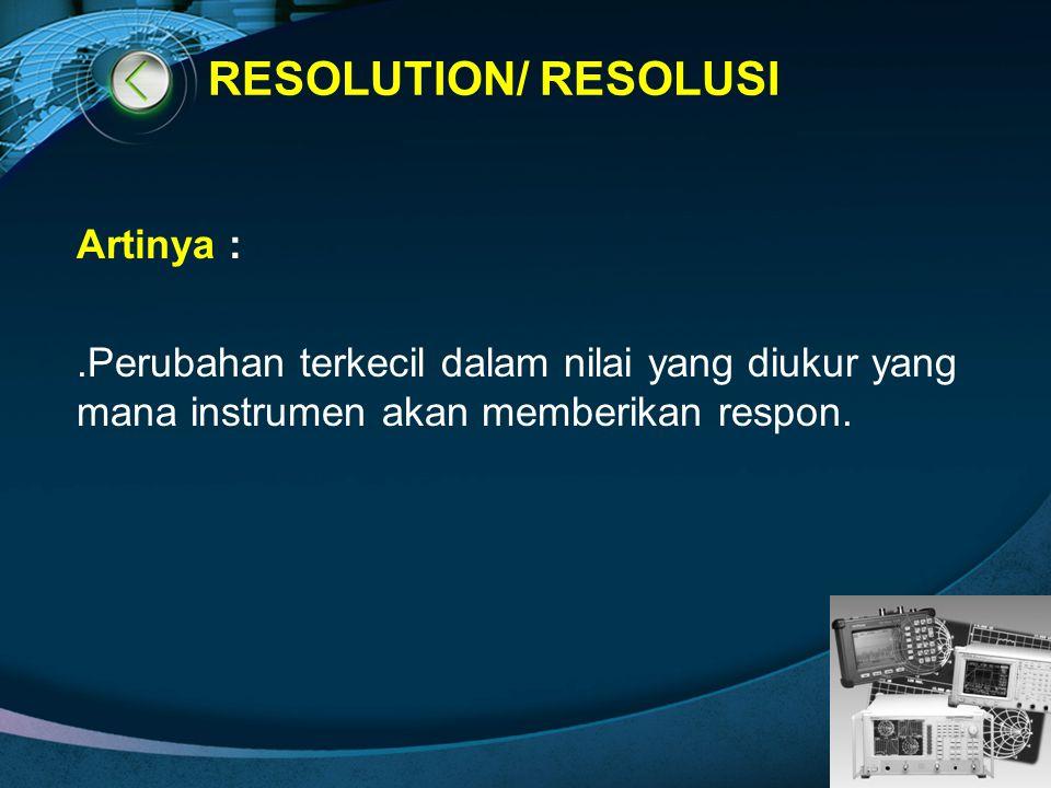 RESOLUTION/ RESOLUSI Artinya : .Perubahan terkecil dalam nilai yang diukur yang mana instrumen akan memberikan respon.