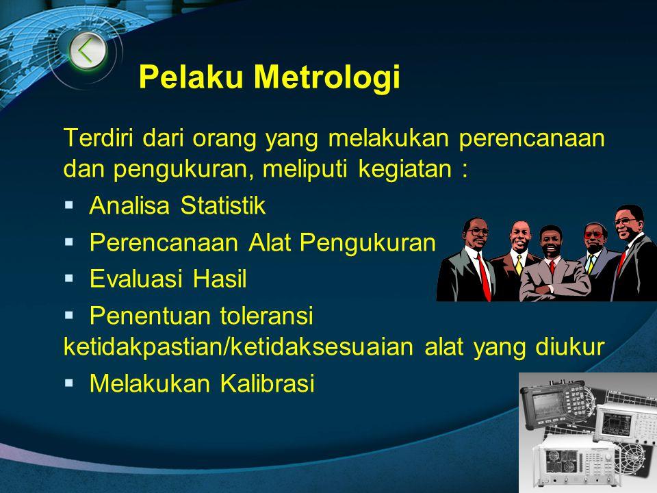 Pelaku Metrologi Terdiri dari orang yang melakukan perencanaan dan pengukuran, meliputi kegiatan : Analisa Statistik.