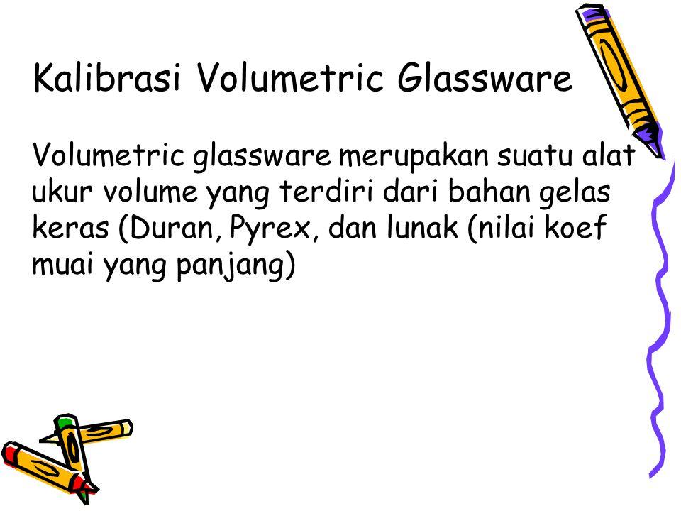Kalibrasi Volumetric Glassware Volumetric glassware merupakan suatu alat ukur volume yang terdiri dari bahan gelas keras (Duran, Pyrex, dan lunak (nilai koef muai yang panjang)