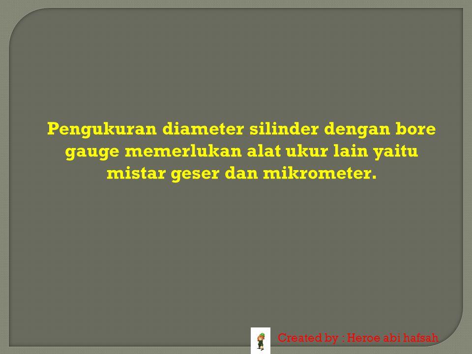 Pengukuran diameter silinder dengan bore gauge memerlukan alat ukur lain yaitu mistar geser dan mikrometer.