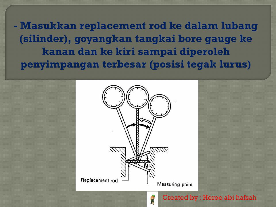- Masukkan replacement rod ke dalam lubang (silinder), goyangkan tangkai bore gauge ke kanan dan ke kiri sampai diperoleh penyimpangan terbesar (posisi tegak lurus)