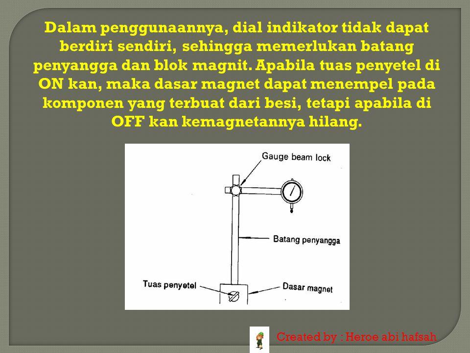 Dalam penggunaannya, dial indikator tidak dapat berdiri sendiri, sehingga memerlukan batang penyangga dan blok magnit. Apabila tuas penyetel di ON kan, maka dasar magnet dapat menempel pada komponen yang terbuat dari besi, tetapi apabila di OFF kan kemagnetannya hilang.