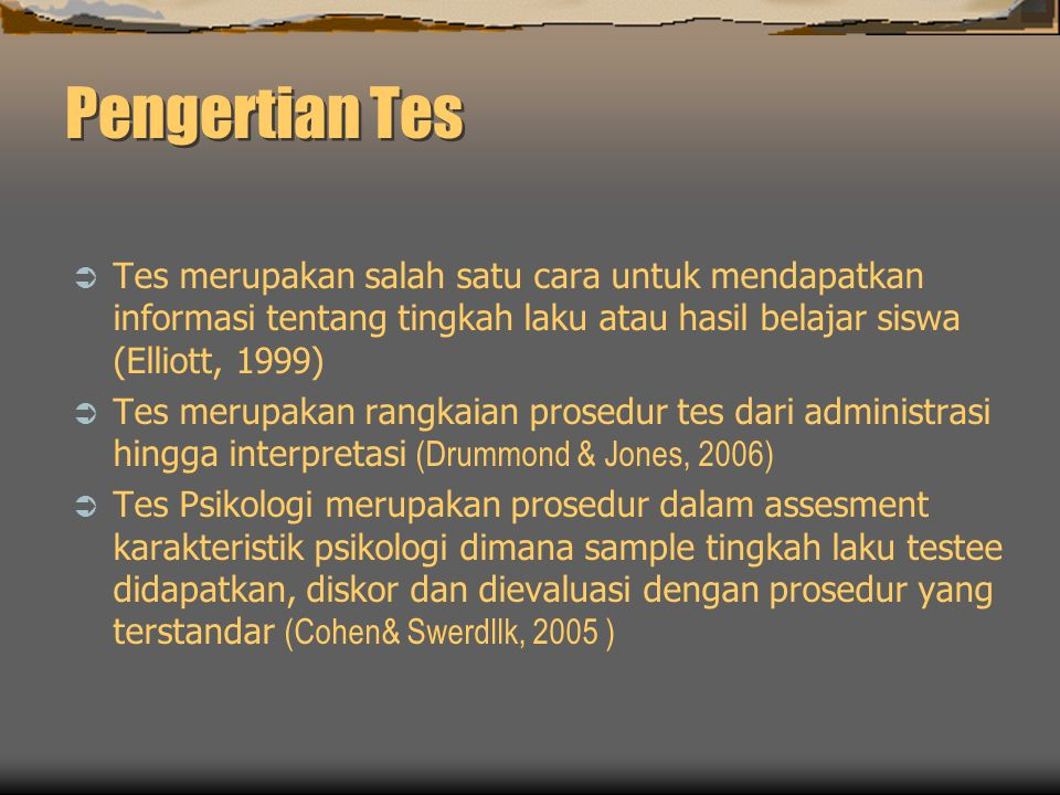 Pengertian Tes Tes merupakan salah satu cara untuk mendapatkan informasi tentang tingkah laku atau hasil belajar siswa (Elliott, 1999)