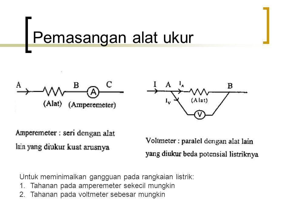 Pemasangan alat ukur Untuk meminimalkan gangguan pada rangkaian listrik: Tahanan pada amperemeter sekecil mungkin.