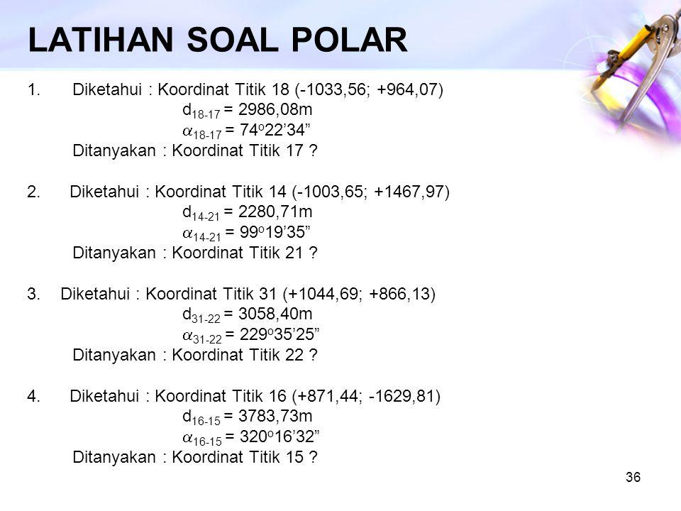 LATIHAN SOAL POLAR Diketahui : Koordinat Titik 18 (-1033,56; +964,07)
