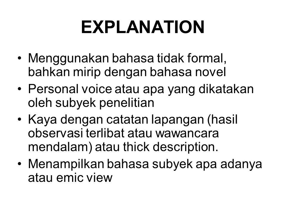 EXPLANATION Menggunakan bahasa tidak formal, bahkan mirip dengan bahasa novel. Personal voice atau apa yang dikatakan oleh subyek penelitian.