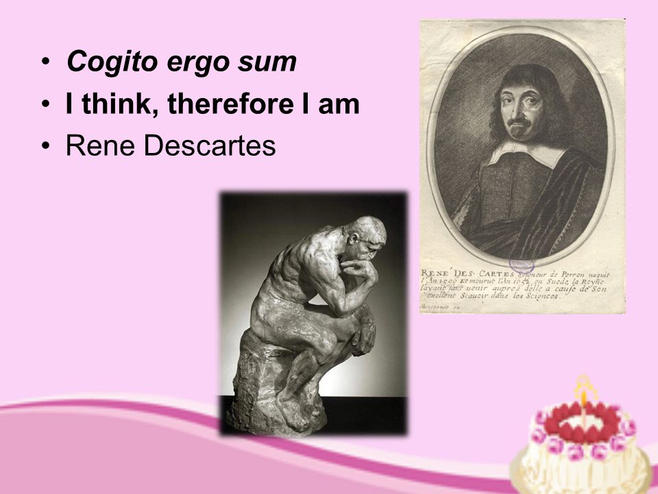 Cogito ergo sum I think, therefore I am Rene Descartes
