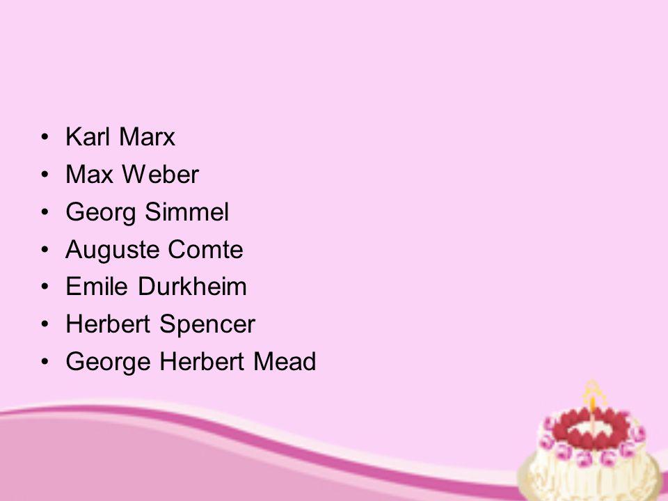 Karl Marx Max Weber Georg Simmel Auguste Comte Emile Durkheim Herbert Spencer George Herbert Mead
