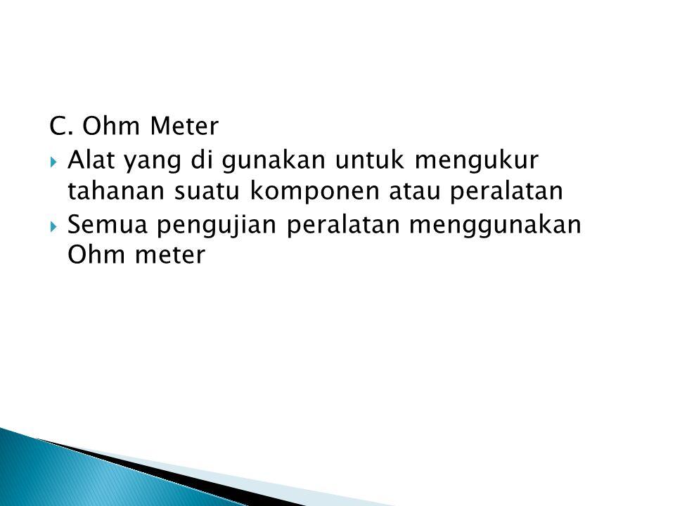 C. Ohm Meter Alat yang di gunakan untuk mengukur tahanan suatu komponen atau peralatan.