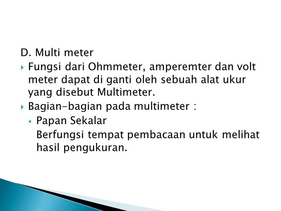 D. Multi meter Fungsi dari Ohmmeter, amperemter dan volt meter dapat di ganti oleh sebuah alat ukur yang disebut Multimeter.