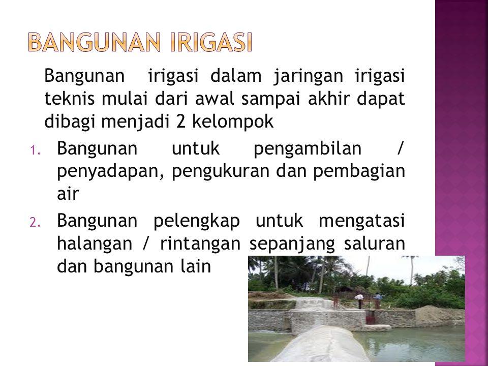 Bangunan irigasi Bangunan irigasi dalam jaringan irigasi teknis mulai dari awal sampai akhir dapat dibagi menjadi 2 kelompok.