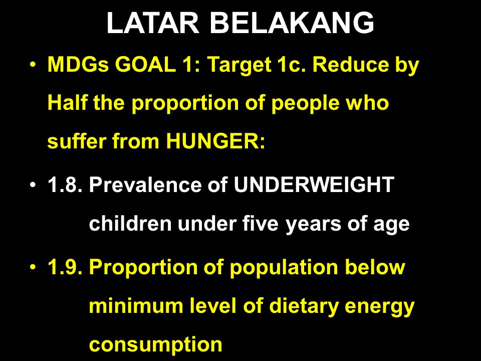 LATAR BELAKANG MDGs GOAL 1: Target 1c. Reduce by Half the proportion of people who suffer from HUNGER: