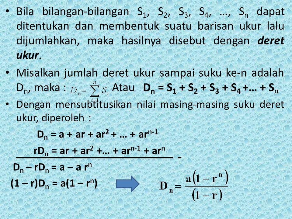 Bila bilangan-bilangan S1, S2, S3, S4, …, Sn dapat ditentukan dan membentuk suatu barisan ukur lalu dijumlahkan, maka hasilnya disebut dengan deret ukur.
