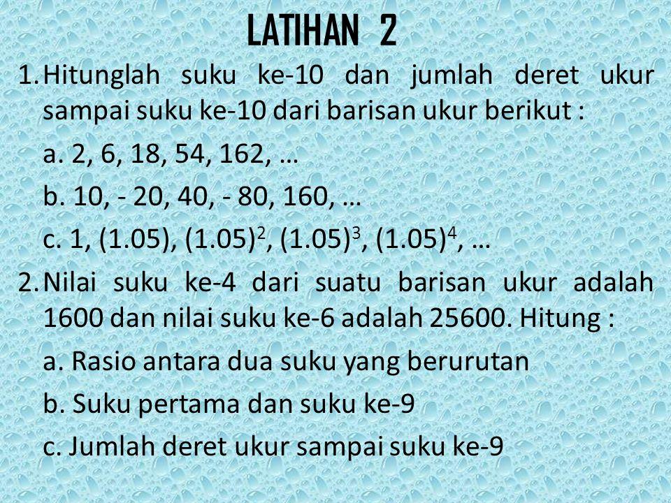 LATIHAN 2 1. Hitunglah suku ke-10 dan jumlah deret ukur sampai suku ke-10 dari barisan ukur berikut :