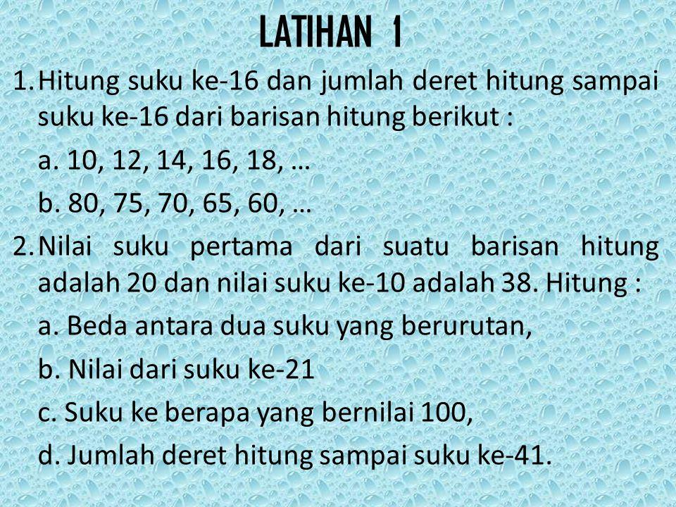 LATIHAN 1 1. Hitung suku ke-16 dan jumlah deret hitung sampai suku ke-16 dari barisan hitung berikut :