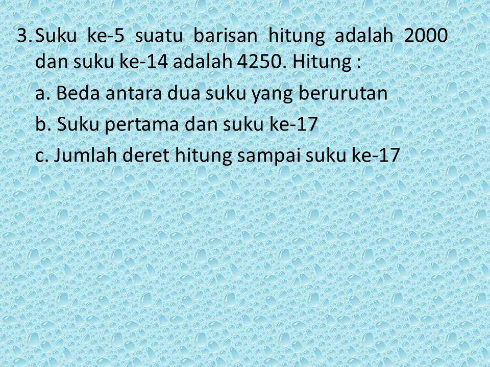3. Suku ke-5 suatu barisan hitung adalah 2000 dan suku ke-14 adalah 4250. Hitung :