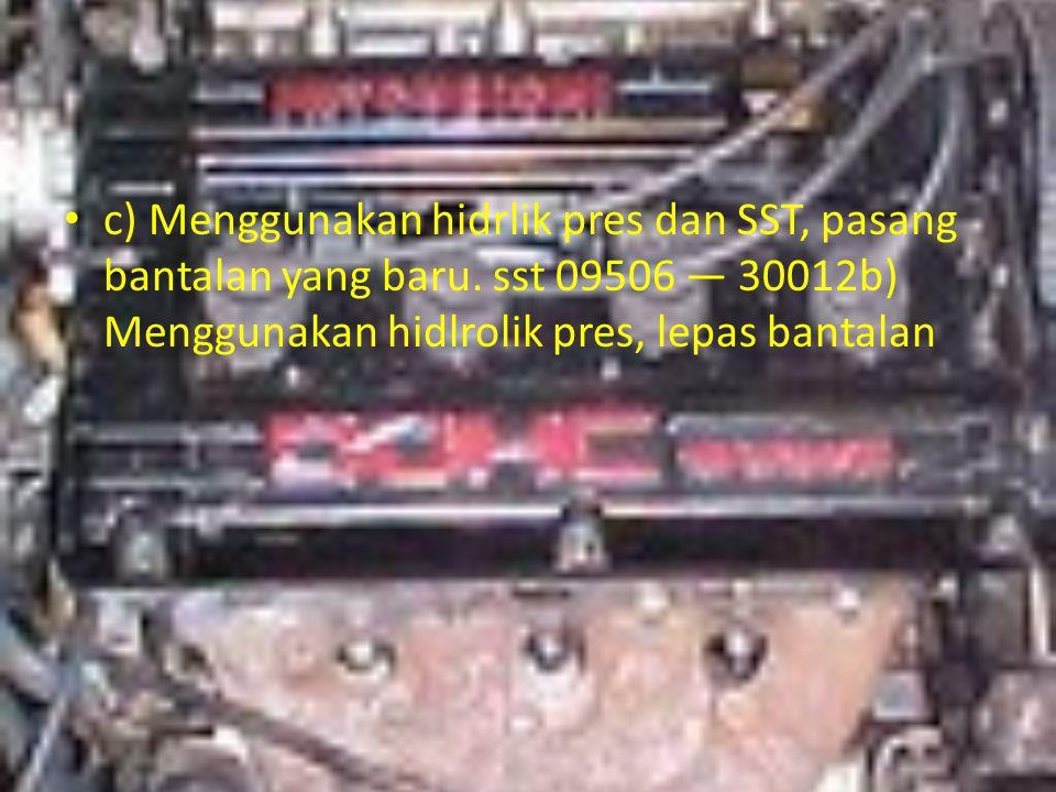 c) Menggunakan hidrlik pres dan SST, pasang bantalan yang baru